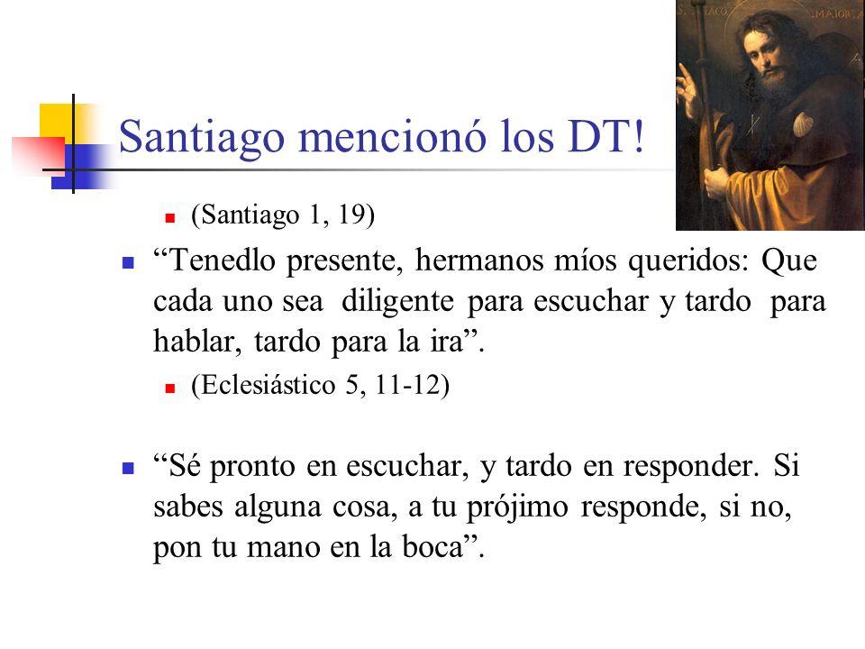 Santiago mencionó los DT! (Santiago 1, 19) Tenedlo presente, hermanos míos queridos: Que cada uno sea diligente para escuchar y tardo para hablar, tar