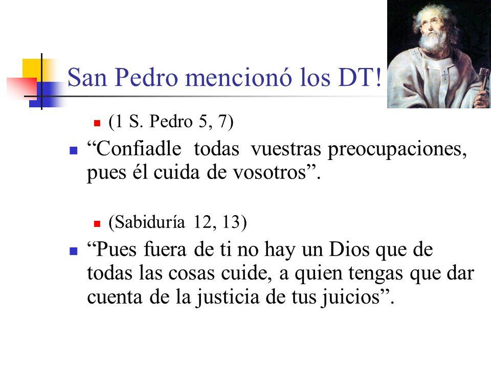 San Pedro mencionó los DT! (1 S. Pedro 5, 7) Confiadle todas vuestras preocupaciones, pues él cuida de vosotros. (Sabiduría 12, 13) Pues fuera de ti n