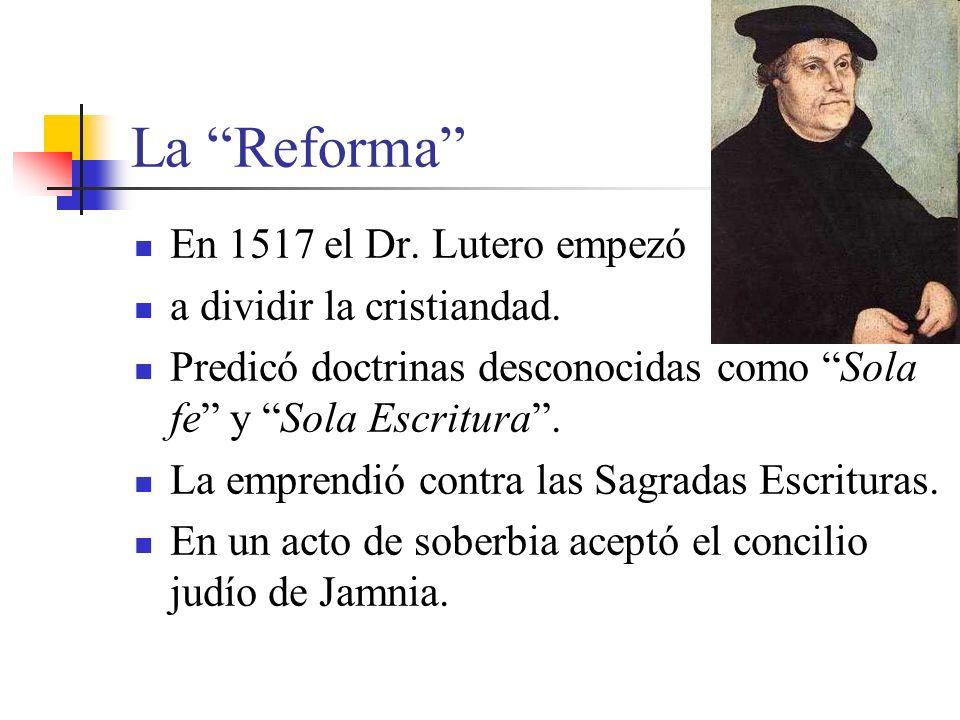 La Reforma En 1517 el Dr. Lutero empezó a dividir la cristiandad. Predicó doctrinas desconocidas como Sola fe y Sola Escritura. La emprendió contra la