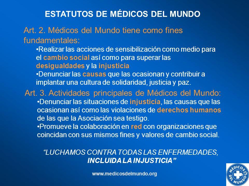 www.medicosdelmundo.org LUCHAMOS CONTRA TODAS LAS ENFERMEDADES, INCLUIDA LA INJUSTICIA Art. 2. Médicos del Mundo tiene como fines fundamentales: Reali