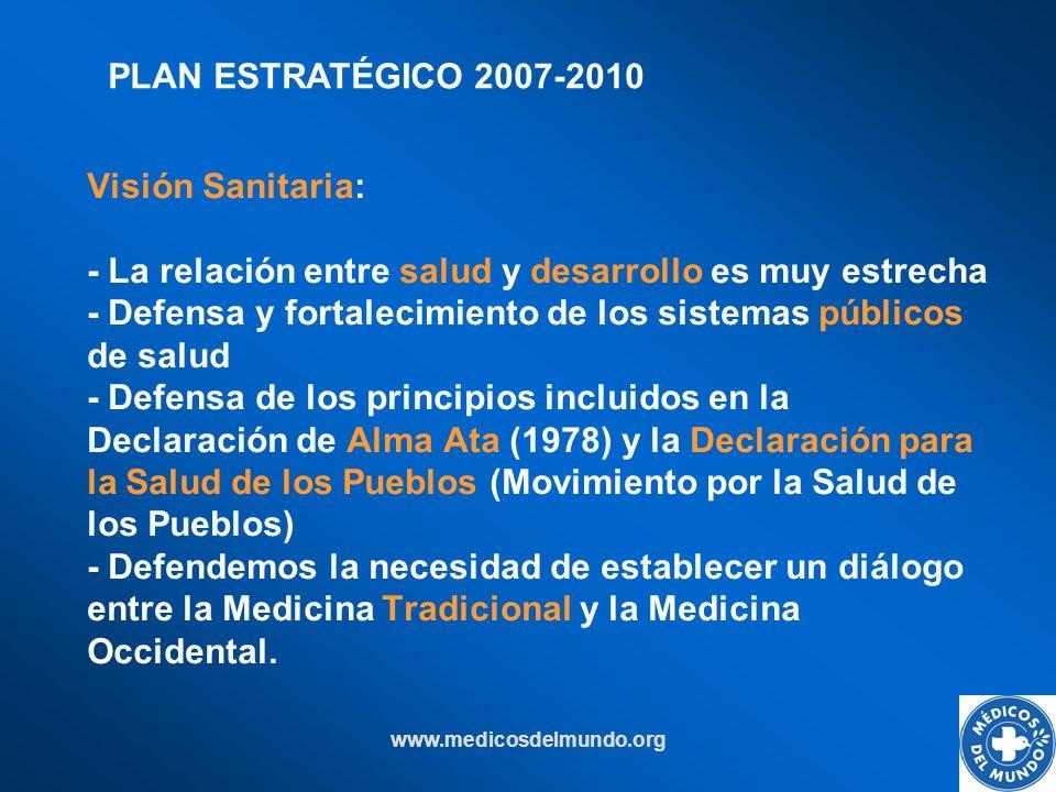 www.medicosdelmundo.org Visión Sanitaria: - La relación entre salud y desarrollo es muy estrecha - Defensa y fortalecimiento de los sistemas públicos