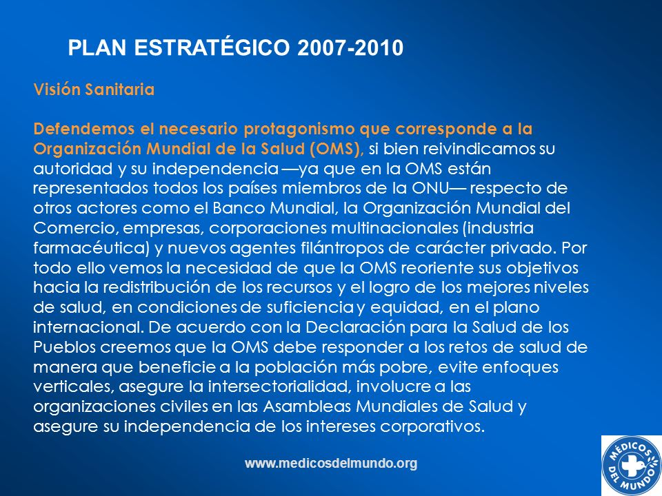 www.medicosdelmundo.org Visión Sanitaria Defendemos el necesario protagonismo que corresponde a la Organización Mundial de la Salud (OMS), si bien rei