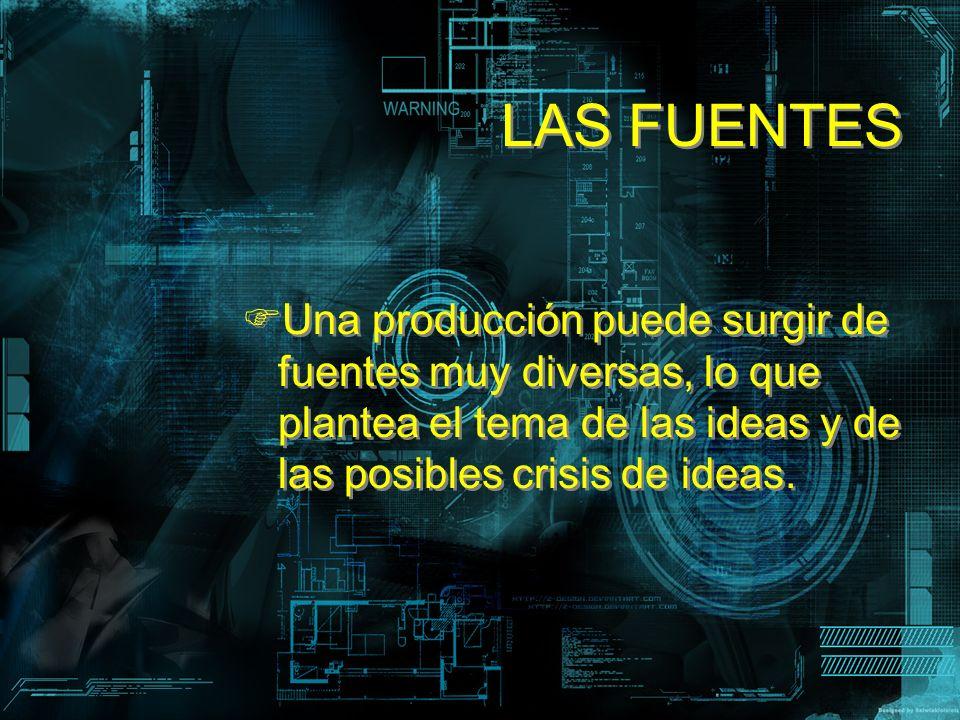 LAS FUENTES Una producción puede surgir de fuentes muy diversas, lo que plantea el tema de las ideas y de las posibles crisis de ideas.