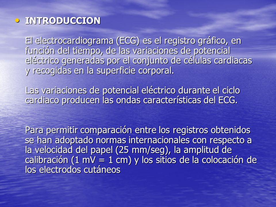 INTRODUCCION El electrocardiograma (ECG) es el registro gráfico, en función del tiempo, de las variaciones de potencial eléctrico generadas por el conjunto de células cardiacas y recogidas en la superficie corporal.