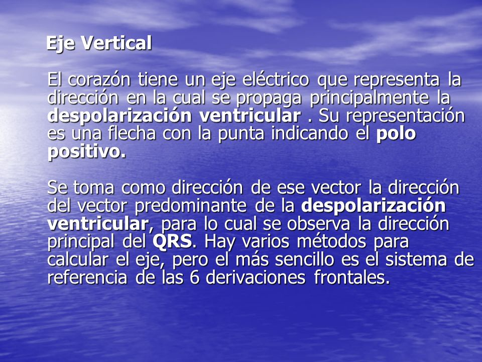 Eje Vertical El corazón tiene un eje eléctrico que representa la dirección en la cual se propaga principalmente la despolarización ventricular.