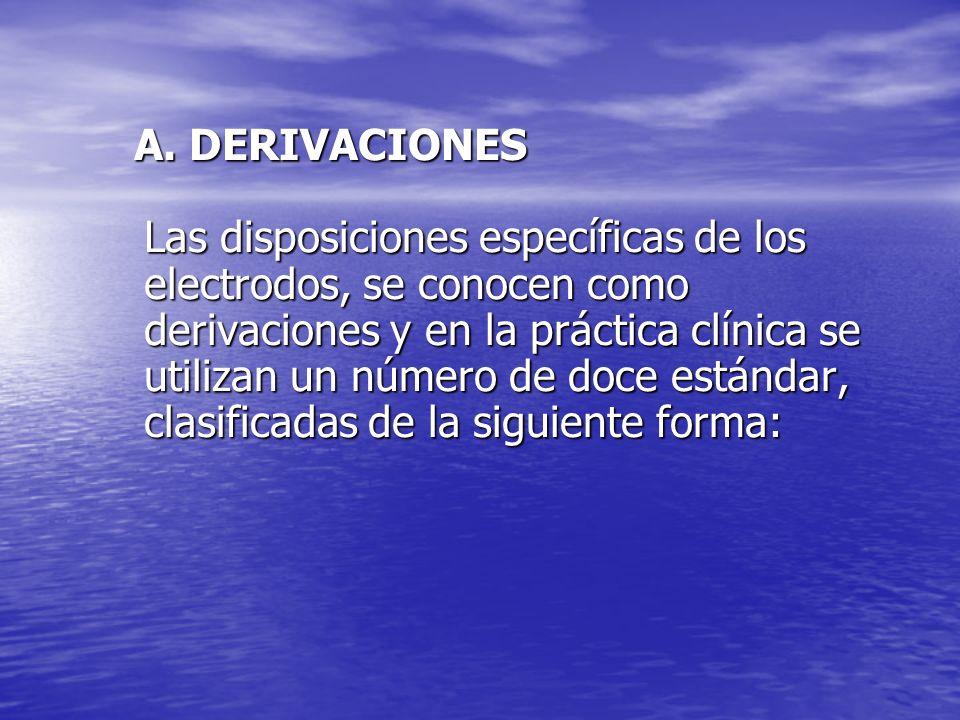 A. DERIVACIONES Las disposiciones específicas de los electrodos, se conocen como derivaciones y en la práctica clínica se utilizan un número de doce e