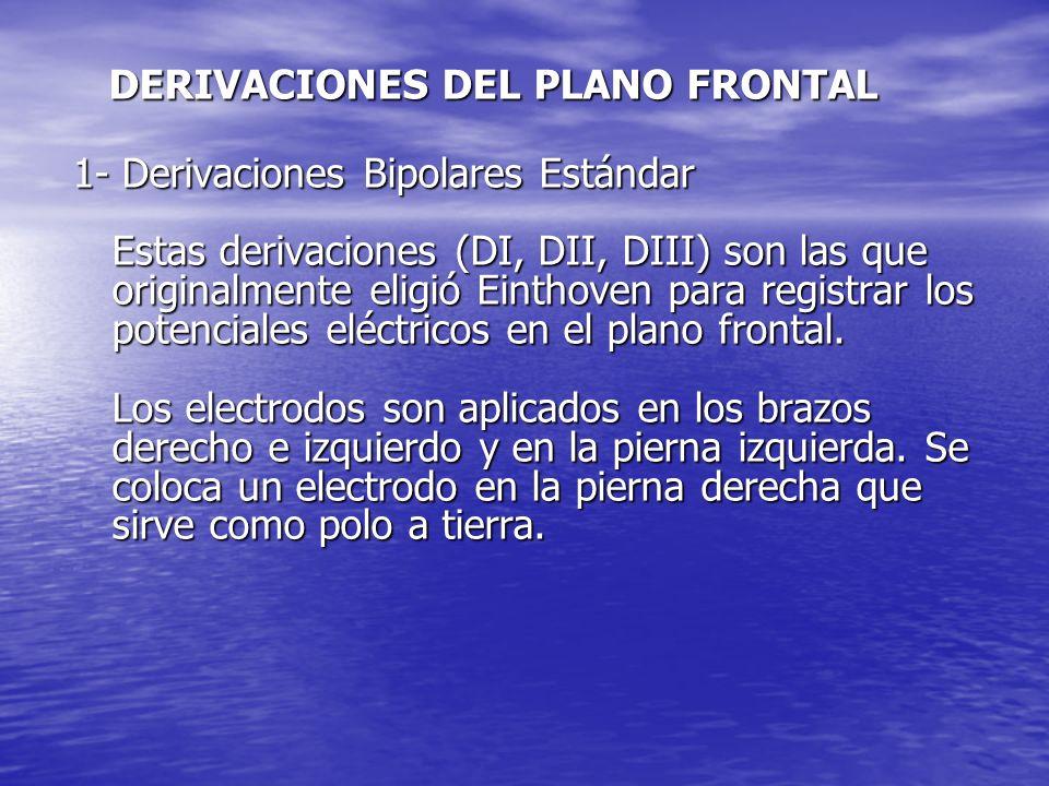 DERIVACIONES DEL PLANO FRONTAL DERIVACIONES DEL PLANO FRONTAL 1- Derivaciones Bipolares Estándar Estas derivaciones (DI, DII, DIII) son las que originalmente eligió Einthoven para registrar los potenciales eléctricos en el plano frontal.