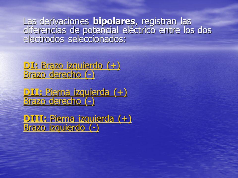 Las derivaciones bipolares, registran las diferencias de potencial eléctrico entre los dos electrodos seleccionados: DI: Brazo izquierdo (+) Brazo derecho (-) DII: Pierna izquierda (+) Brazo derecho (-) DIII: Pierna izquierda (+) Brazo izquierdo (-) Las derivaciones bipolares, registran las diferencias de potencial eléctrico entre los dos electrodos seleccionados: DI: Brazo izquierdo (+) Brazo derecho (-) DII: Pierna izquierda (+) Brazo derecho (-) DIII: Pierna izquierda (+) Brazo izquierdo (-) DI: Brazo izquierdo (+) Brazo derecho (-) DII: Pierna izquierda (+) Brazo derecho (-) DIII: Pierna izquierda (+) Brazo izquierdo (-) DI: Brazo izquierdo (+) Brazo derecho (-) DII: Pierna izquierda (+) Brazo derecho (-) DIII: Pierna izquierda (+) Brazo izquierdo (-)