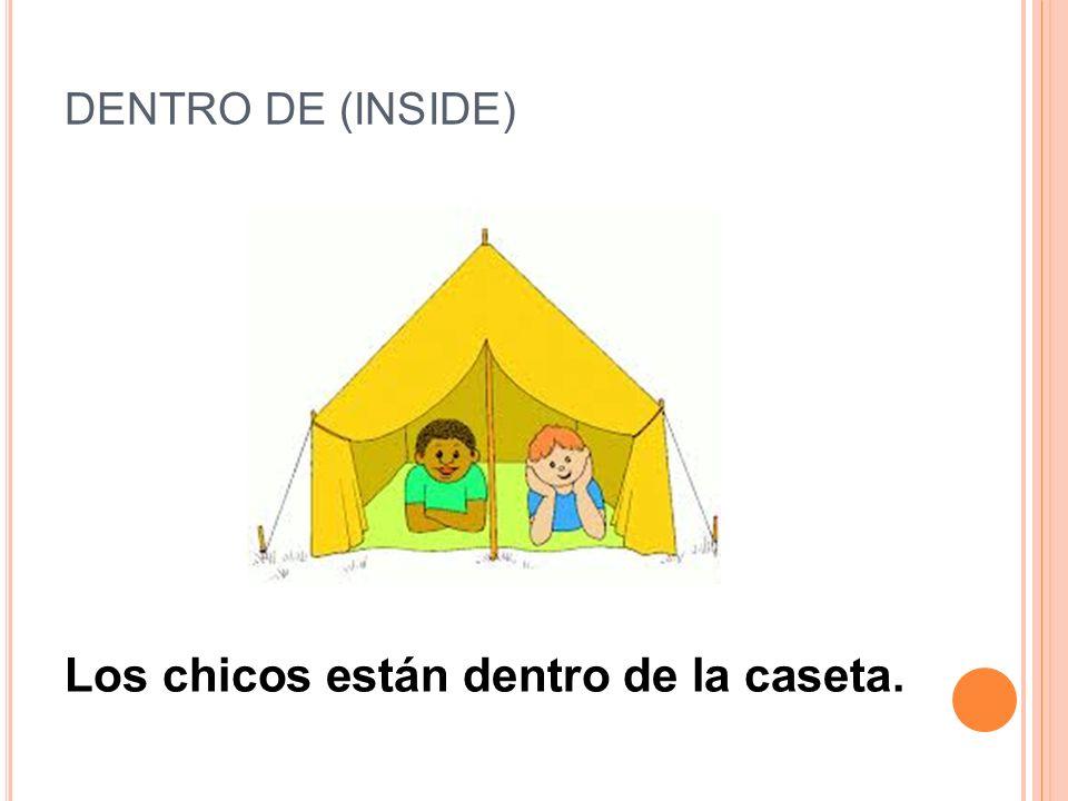 DENTRO DE (INSIDE) Los chicos están dentro de la caseta.