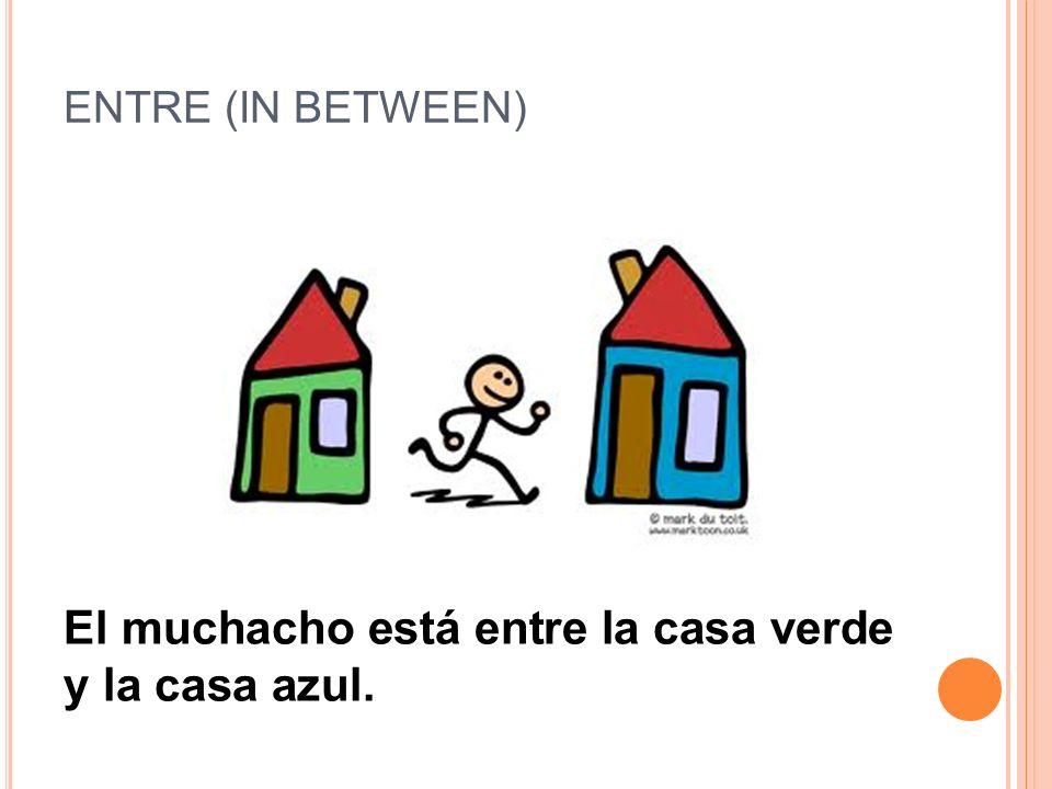 ENTRE (IN BETWEEN) El muchacho está entre la casa verde y la casa azul.