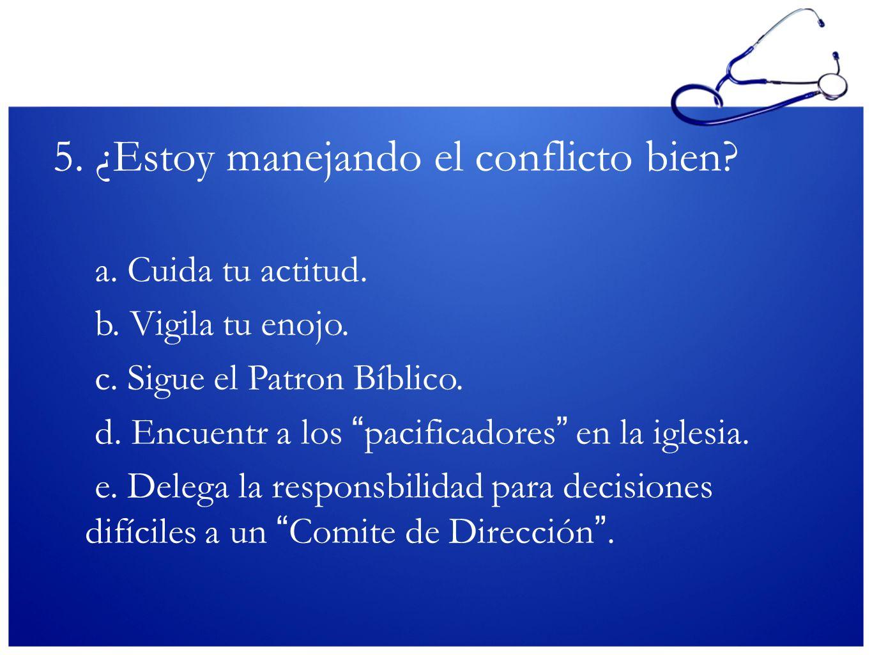 5. ¿Estoy manejando el conflicto bien? a. Cuida tu actitud. b. Vigila tu enojo. c. Sigue el Patron Bíblico. d. Encuentr a los pacificadores en la igle