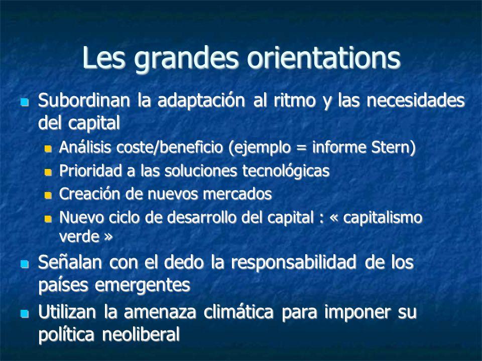 Les grandes orientations Subordinan la adaptación al ritmo y las necesidades del capital Subordinan la adaptación al ritmo y las necesidades del capital Análisis coste/beneficio (ejemplo = informe Stern) Análisis coste/beneficio (ejemplo = informe Stern) Prioridad a las soluciones tecnológicas Prioridad a las soluciones tecnológicas Creación de nuevos mercados Creación de nuevos mercados Nuevo ciclo de desarrollo del capital : « capitalismo verde » Nuevo ciclo de desarrollo del capital : « capitalismo verde » Señalan con el dedo la responsabilidad de los países emergentes Señalan con el dedo la responsabilidad de los países emergentes Utilizan la amenaza climática para imponer su política neoliberal Utilizan la amenaza climática para imponer su política neoliberal