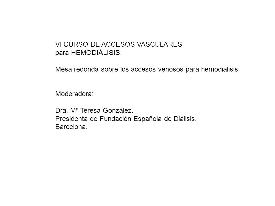 VI CURSO DE ACCESOS VASCULARES para HEMODIÁLISIS. Mesa redonda sobre los accesos venosos para hemodiálisis Moderadora: Dra. Mª Teresa González. Presid