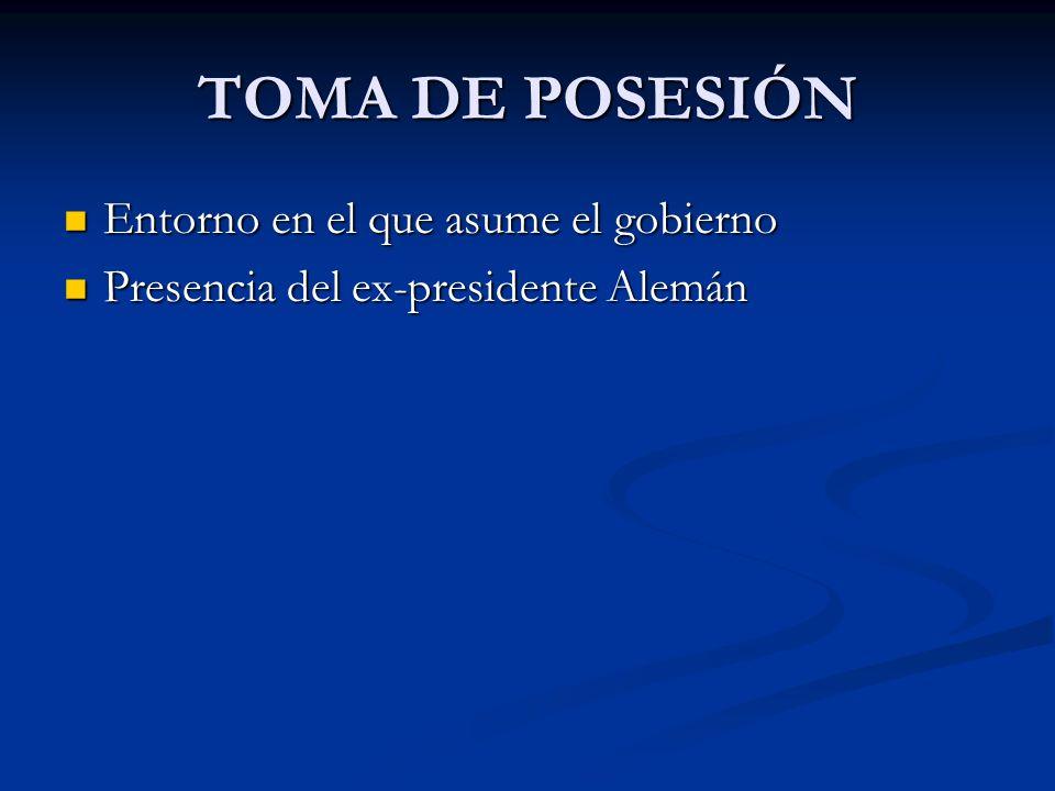 TOMA DE POSESIÓN Entorno en el que asume el gobierno Entorno en el que asume el gobierno Presencia del ex-presidente Alemán Presencia del ex-president