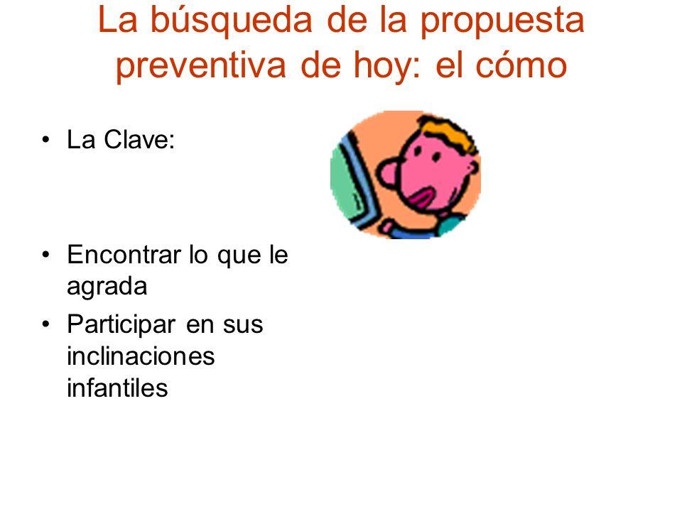 La búsqueda de la propuesta preventiva de hoy: el cómo La Clave: Encontrar lo que le agrada Participar en sus inclinaciones infantiles