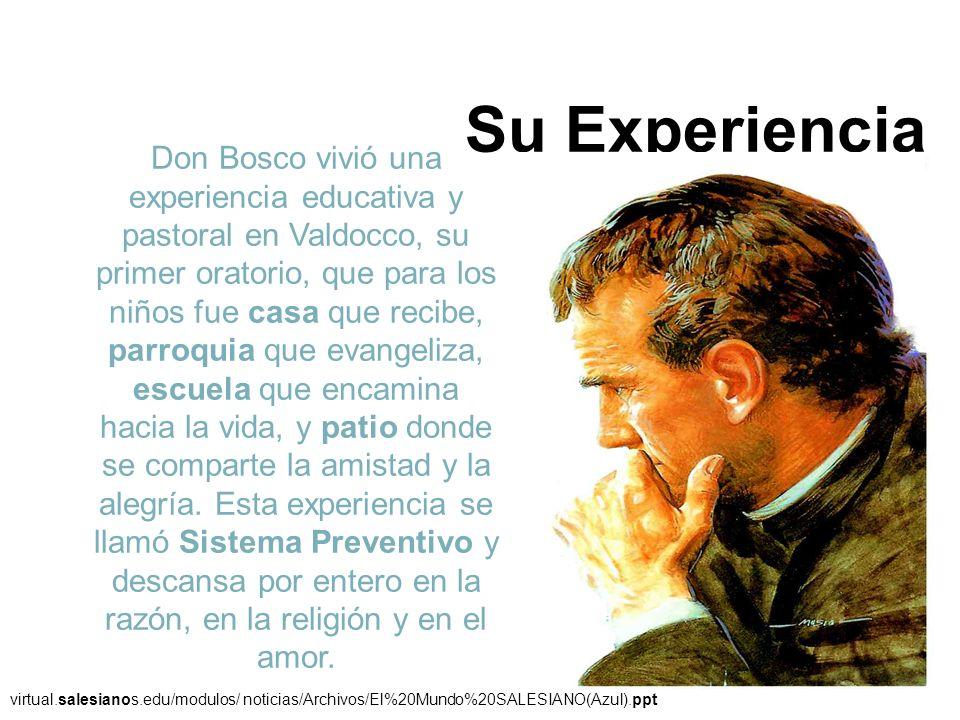Su Experiencia Don Bosco vivió una experiencia educativa y pastoral en Valdocco, su primer oratorio, que para los niños fue casa que recibe, parroquia
