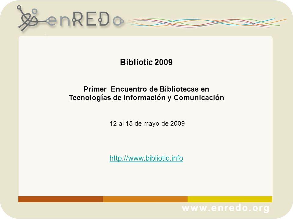 Bibliotic 2009 Primer Encuentro de Bibliotecas en Tecnologías de Información y Comunicación 12 al 15 de mayo de 2009 http://www.bibliotic.info