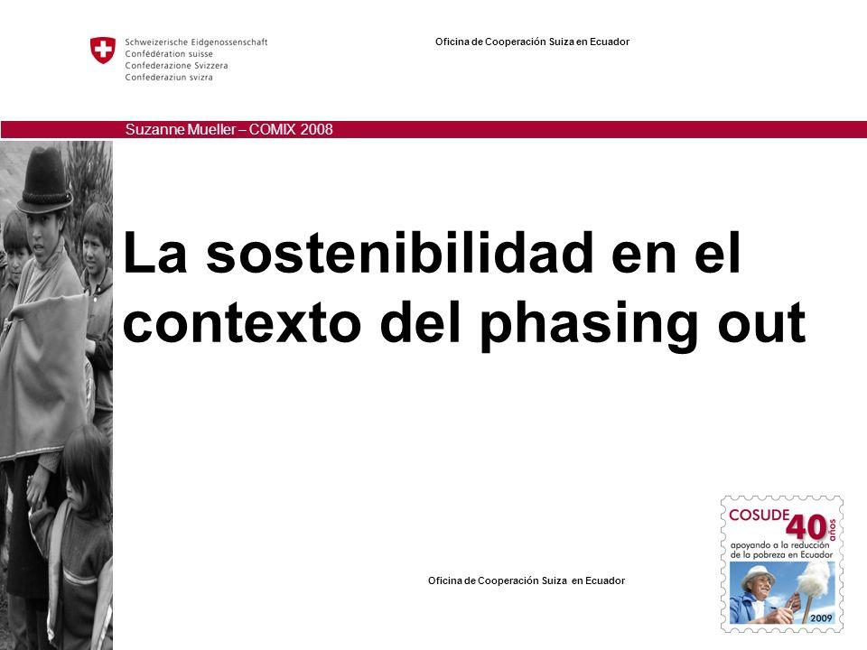 La sostenibilidad en el contexto del phasing out Oficina de Cooperación Suiza en Ecuador Suzanne Mueller – COMIX 2008 Oficina de Cooperación Suiza en