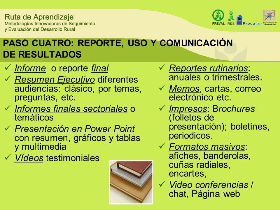 PASO CUATRO: REPORTE, USO Y COMUNICACIÓN DE RESULTADOS Informe o reporte final Resumen Ejecutivo diferentes audiencias: clásico, por temas, preguntas,
