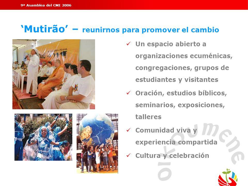 9ª Asamblea del CMI 2006 Mutirão – reunirnos para promover el cambio Un espacio abierto a organizaciones ecuménicas, congregaciones, grupos de estudia