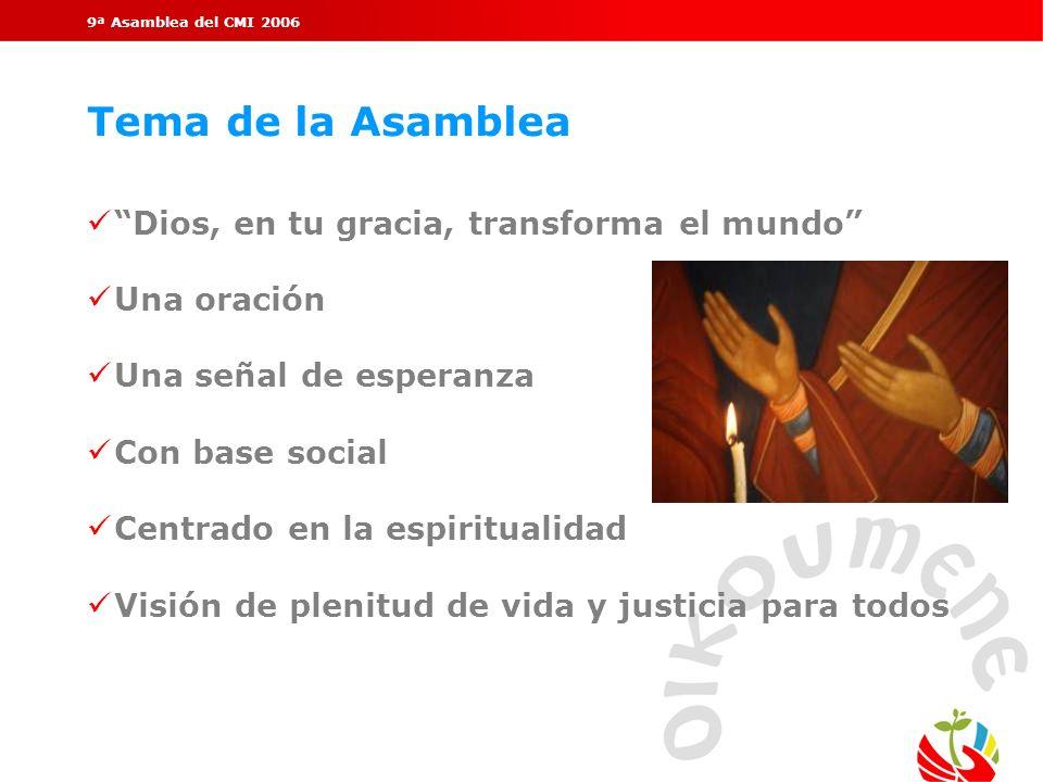 9ª Asamblea del CMI 2006 Tema de la Asamblea Dios, en tu gracia, transforma el mundo Una oración Una señal de esperanza Con base social Centrado en la