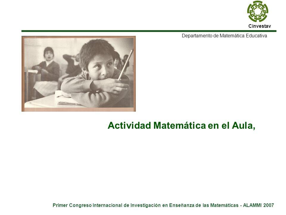 Cinvestav Primer Congreso Internacional de Investigación en Enseñanza de las Matemáticas - ALAMMI 2007 Departamento de Matemática Educativa Actividad Matemática en el Aula, ¿qué se necesita para promoverla?