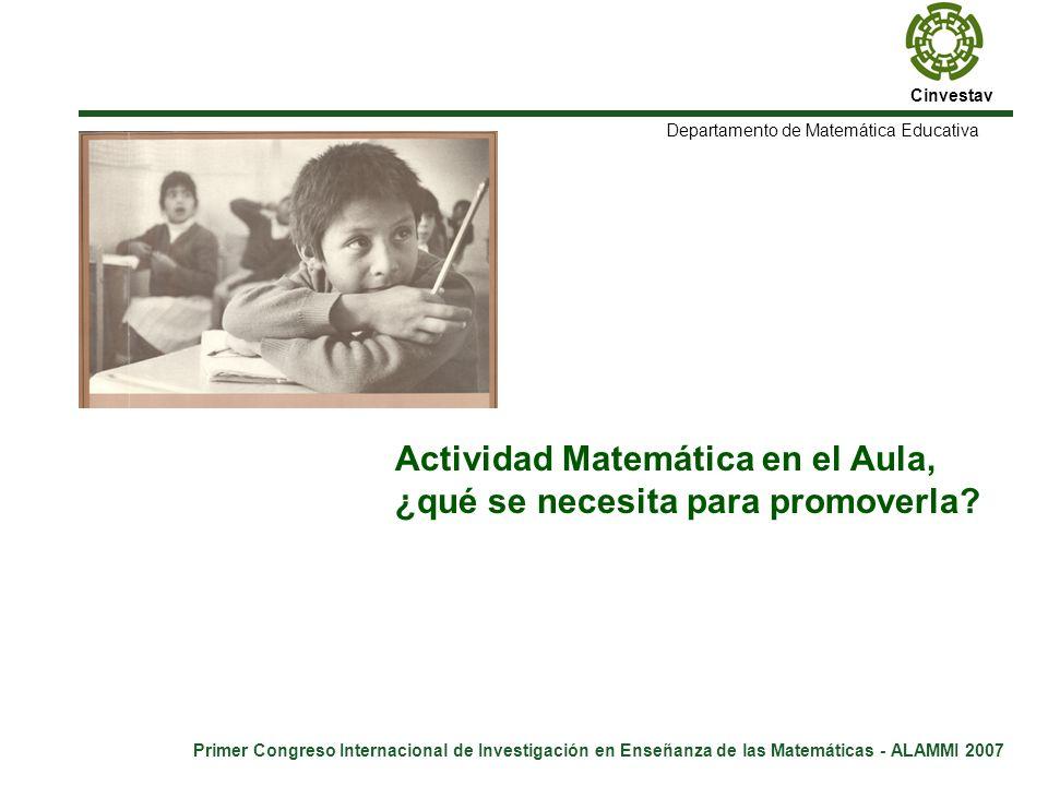 Cinvestav Primer Congreso Internacional de Investigación en Enseñanza de las Matemáticas - ALAMMI 2007 Departamento de Matemática Educativa Actividad Matemática en el Aula, ¿qué se necesita para promoverla.