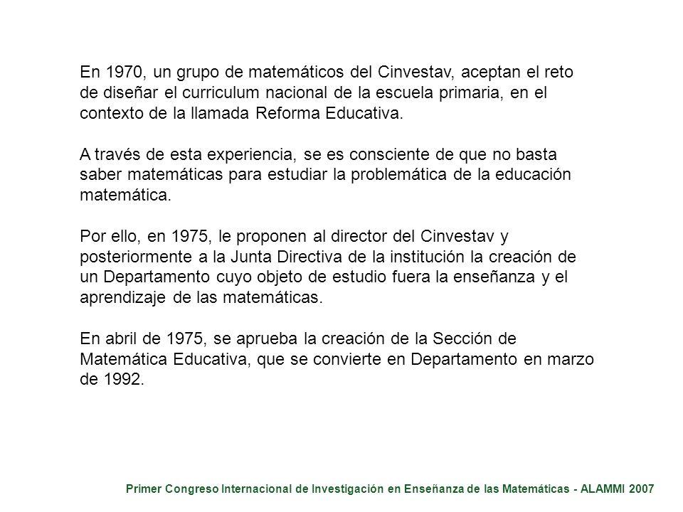 Primer Congreso Internacional de Investigación en Enseñanza de las Matemáticas - ALAMMI 2007 En abril de 1975, se aprueba la creación de la Sección de Matemática Educativa, que se convierte en el Departamento de Matemática Educativa en marzo de 1992.