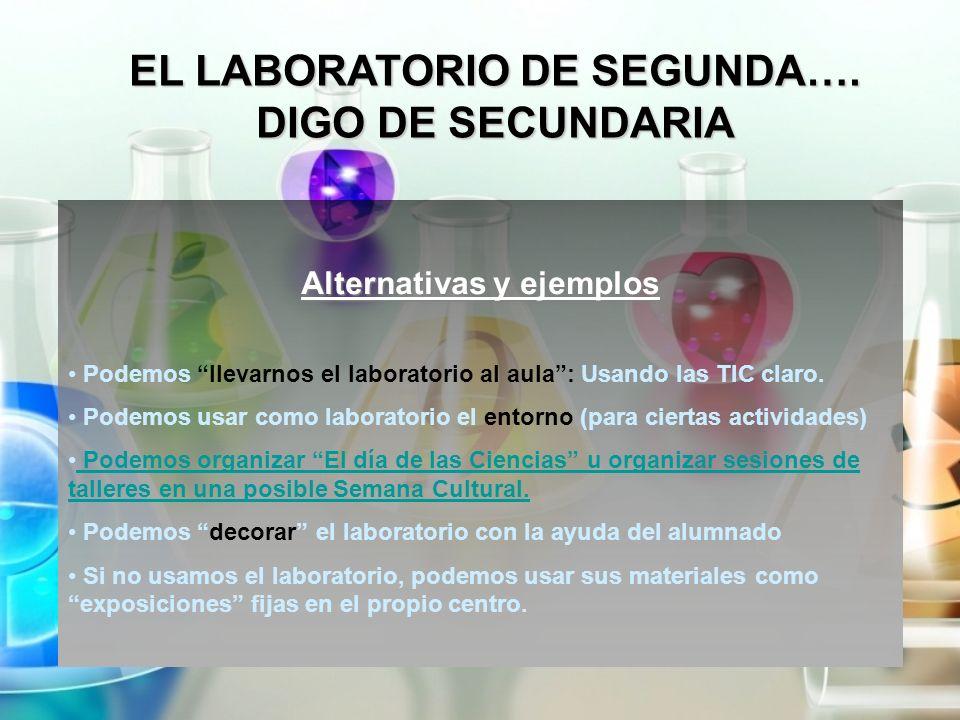 EL LABORATORIO DE SEGUNDA…. DIGO DE SECUNDARIA Alternativas y ejemplos Podemos llevarnos el laboratorio al aula: Usando las TIC claro. Podemos usar co