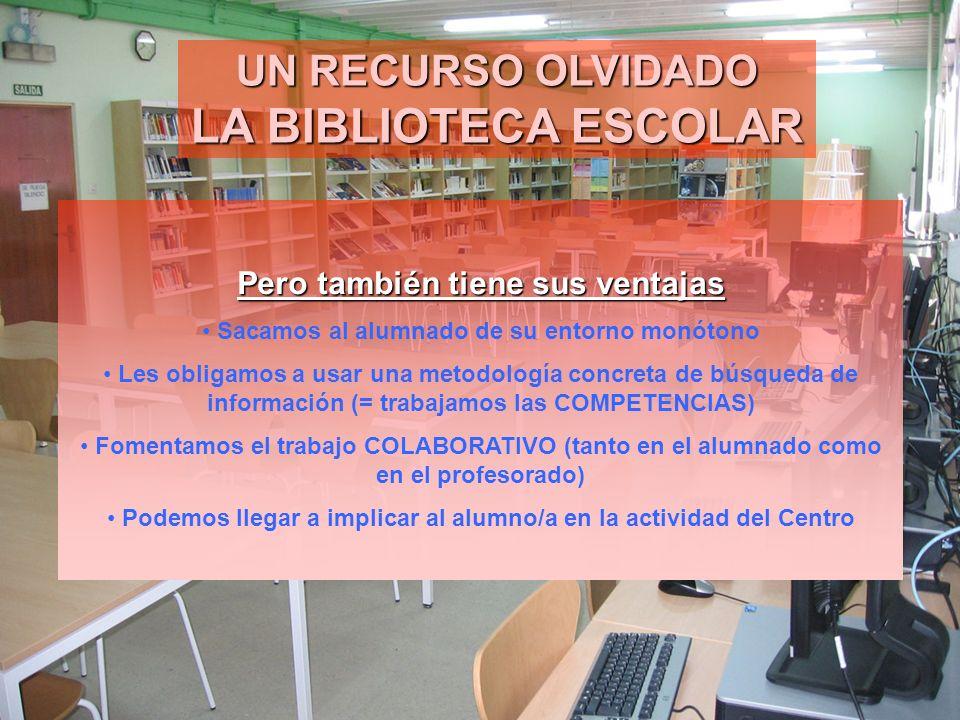 UN RECURSO OLVIDADO LA BIBLIOTECA ESCOLAR Pero también tiene sus ventajas Sacamos al alumnado de su entorno monótono Les obligamos a usar una metodolo