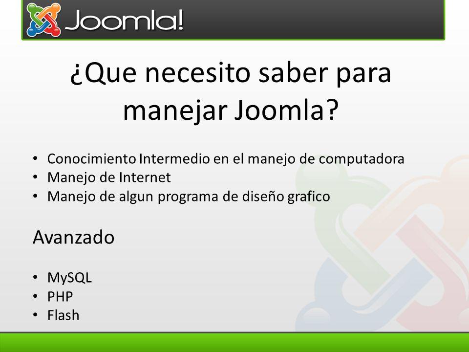 ¿Que necesito saber para manejar Joomla? Conocimiento Intermedio en el manejo de computadora Manejo de Internet Manejo de algun programa de diseño gra