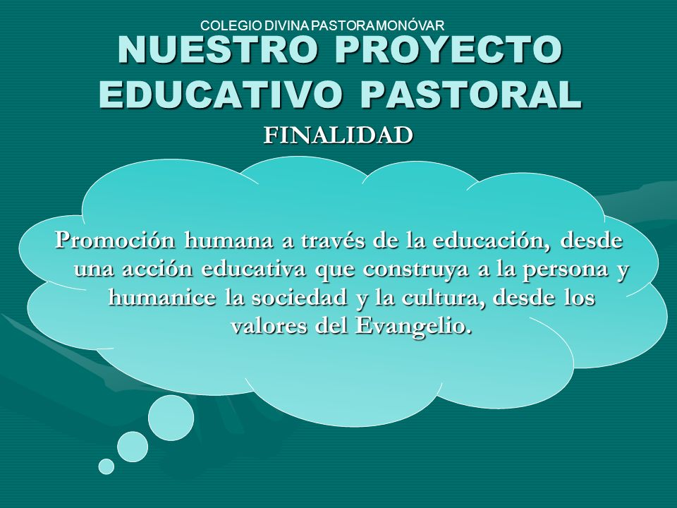 NUESTRO PROYECTO EDUCATIVO PASTORAL FINALIDAD Promoción humana a través de la educación, desde una acción educativa que construya a la persona y human