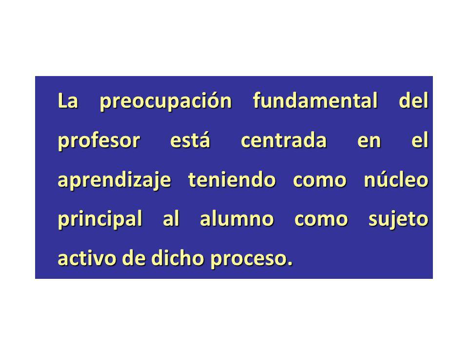 La preocupación fundamental del profesor está centrada en el aprendizaje teniendo como núcleo principal al alumno como sujeto activo de dicho proceso.