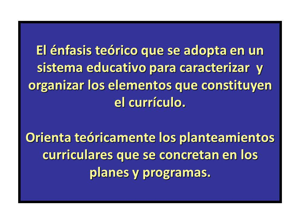 El énfasis teórico que se adopta en un sistema educativo para caracterizar y organizar los elementos que constituyen el currículo. Orienta teóricament
