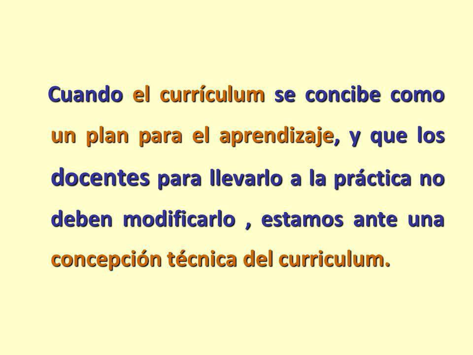 Cuando el currículum se concibe como un plan para el aprendizaje, y que los docentes para llevarlo a la práctica no deben modificarlo, estamos ante un
