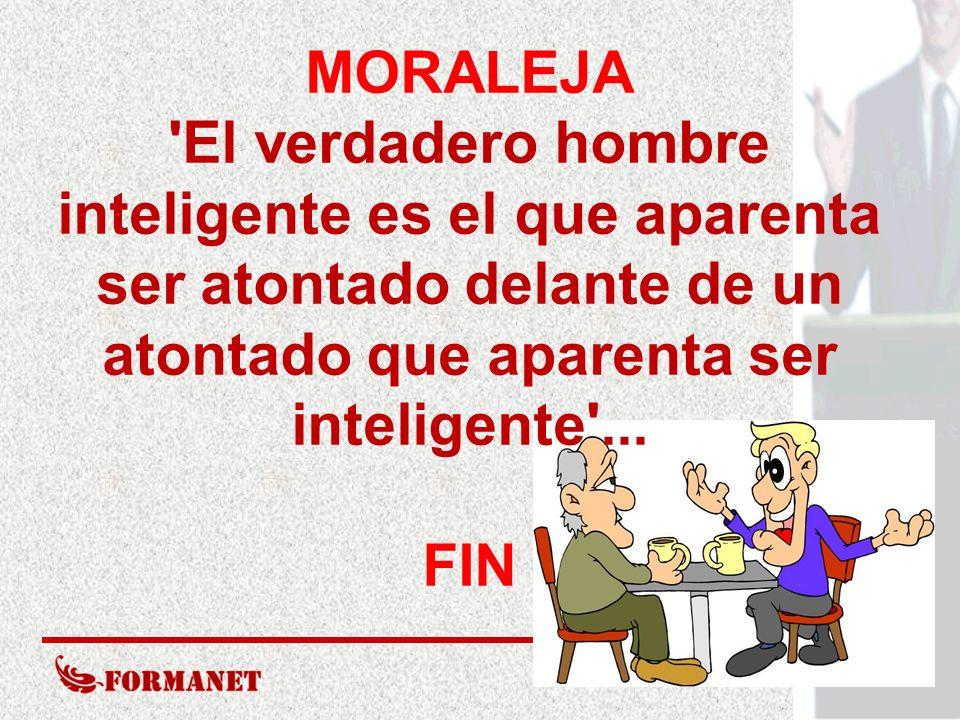 MORALEJA 'El verdadero hombre inteligente es el que aparenta ser atontado delante de un atontado que aparenta ser inteligente'... FIN