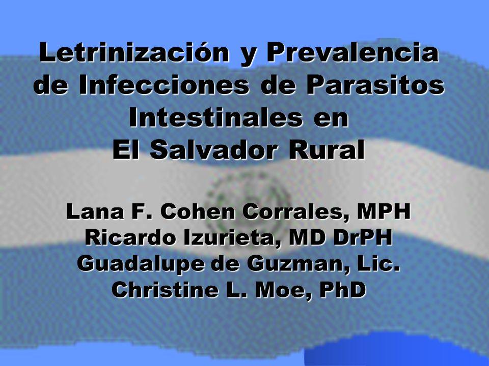 Letrinización y Prevalencia de Infecciones de Parasitos Intestinales en El Salvador Rural Lana F. Cohen Corrales, MPH Ricardo Izurieta, MD DrPH Guadal