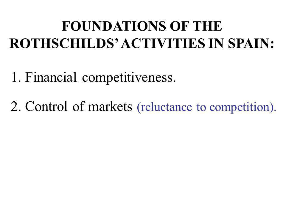1. Financial competitiveness. 2. Control of markets (reluctance to competition). FOUNDATIONS OF THE ROTHSCHILDS ACTIVITIES IN SPAIN: