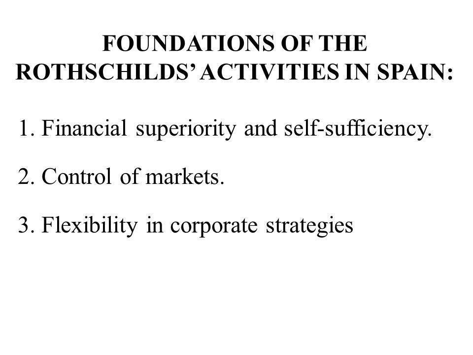 1. Financial superiority and self-sufficiency. 2. Control of markets. 3. Flexibility in corporate strategies FOUNDATIONS OF THE ROTHSCHILDS ACTIVITIES
