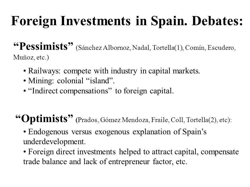 Foreign Investments in Spain. Debates: Pessimists (Sánchez Albornoz, Nadal, Tortella(1), Comín, Escudero, Muñoz, etc.) Optimists (Prados, Gómez Mendoz