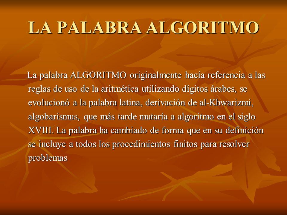 LA PALABRA ALGORITMO La palabra ALGORITMO originalmente hacía referencia a las reglas de uso de la aritmética utilizando dígitos árabes, se evolucionó