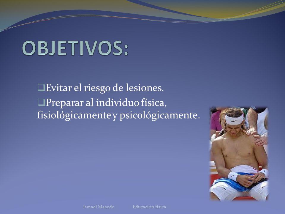Evitar el riesgo de lesiones. Preparar al individuo física, fisiológicamente y psicológicamente. Ismael Masedo Educación física