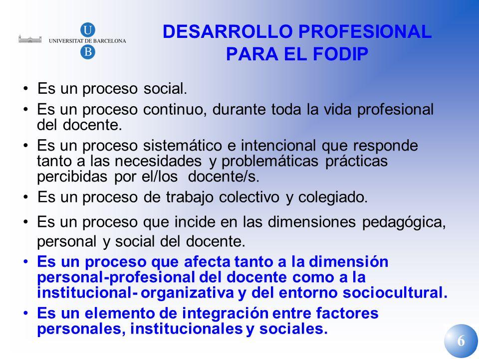 6 DESARROLLO PROFESIONAL PARA EL FODIP Es un proceso social. Es un proceso continuo, durante toda la vida profesional del docente. Es un proceso siste