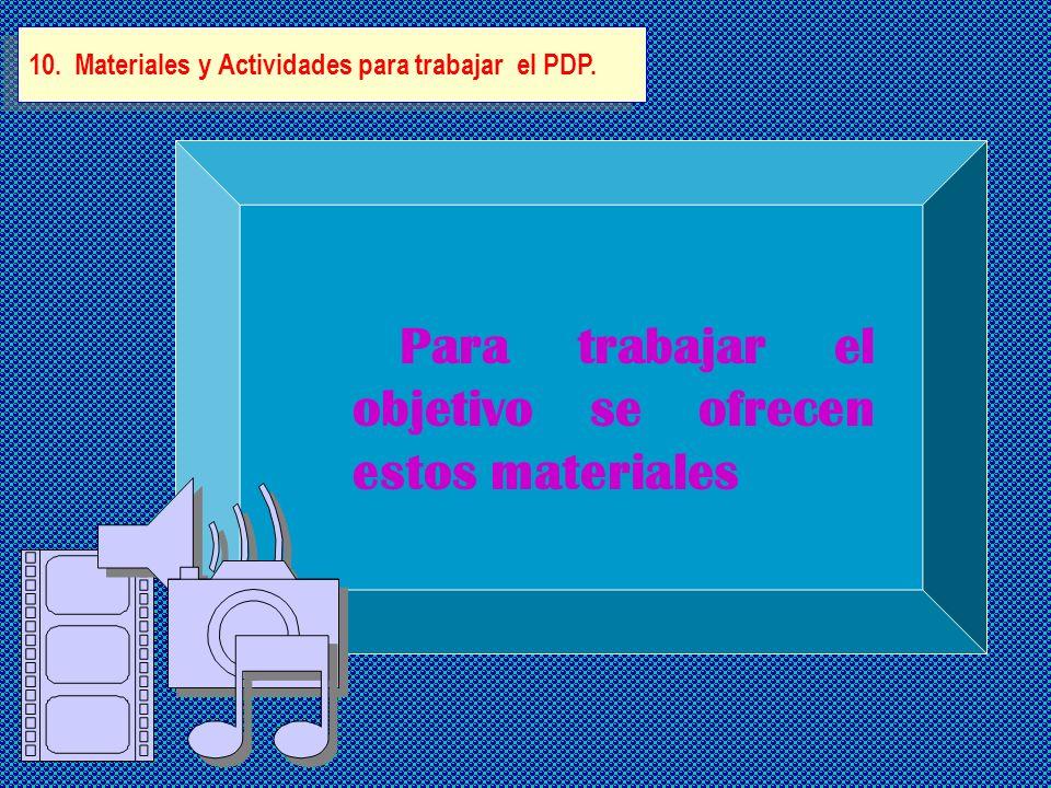 10. Materiales y Actividades para trabajar el PDP. Para trabajar el objetivo se ofrecen estos materiales