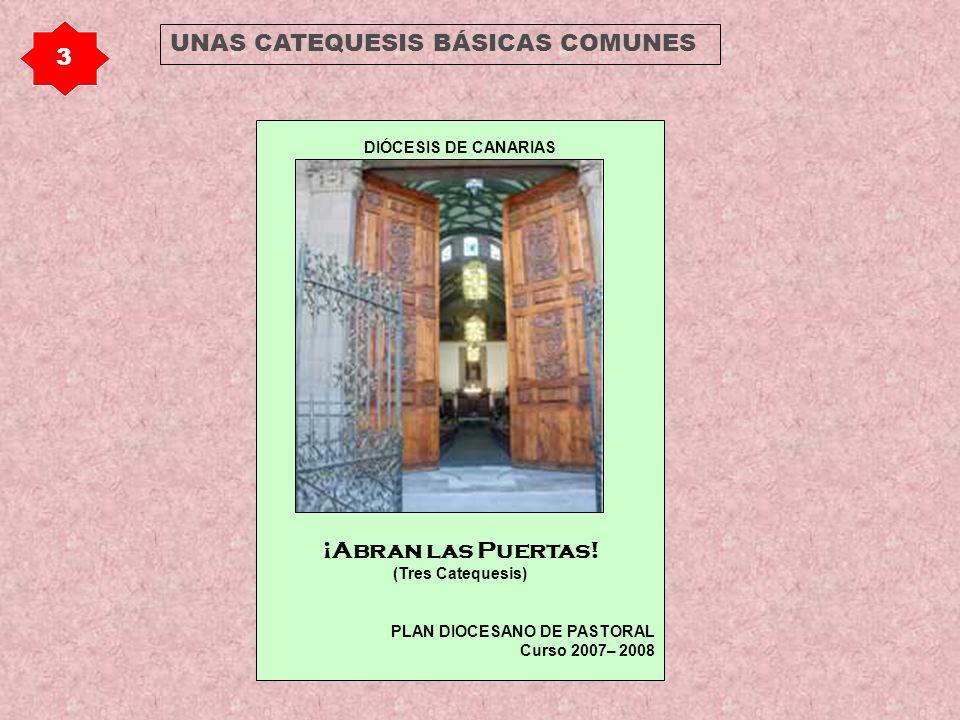 DIÓCESIS DE CANARIAS ¡Abran las Puertas! (Tres Catequesis) PLAN DIOCESANO DE PASTORAL Curso 2007– 2008 3 UNAS CATEQUESIS BÁSICAS COMUNES