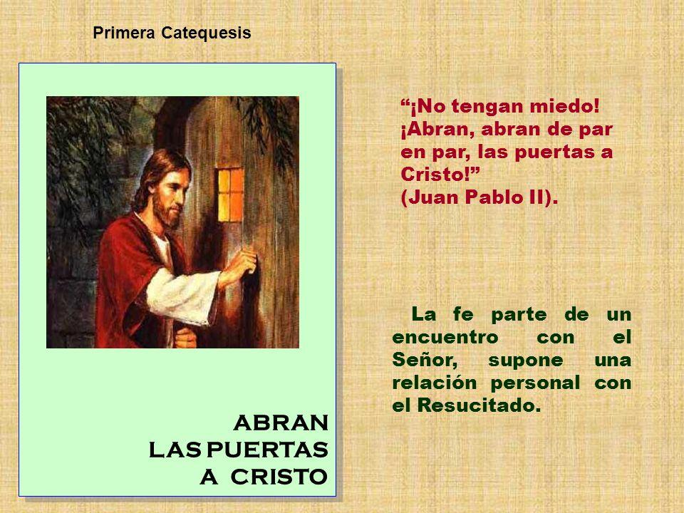 ABRAN LAS PUERTAS A CRISTO ABRAN LAS PUERTAS A CRISTO Primera Catequesis La fe parte de un encuentro con el Señor, supone una relación personal con el
