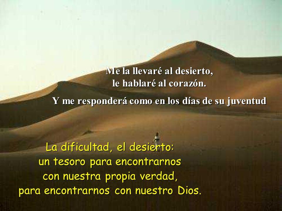 Me la llevaré al desierto, le hablaré al corazón. Y me responderá como en los días de su juventud La dificultad, el desierto: un tesoro para encontrar