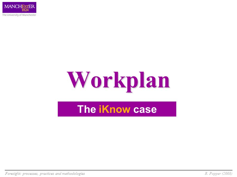 Foresight: processes, practices and methodologiesR. Popper (2008) Workplan The iKnow case