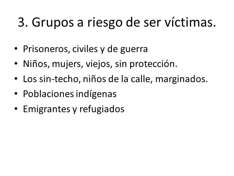 3. Grupos a riesgo de ser víctimas. Prisoneros, civiles y de guerra Niños, mujers, viejos, sin protección. Los sin-techo, niños de la calle, marginado