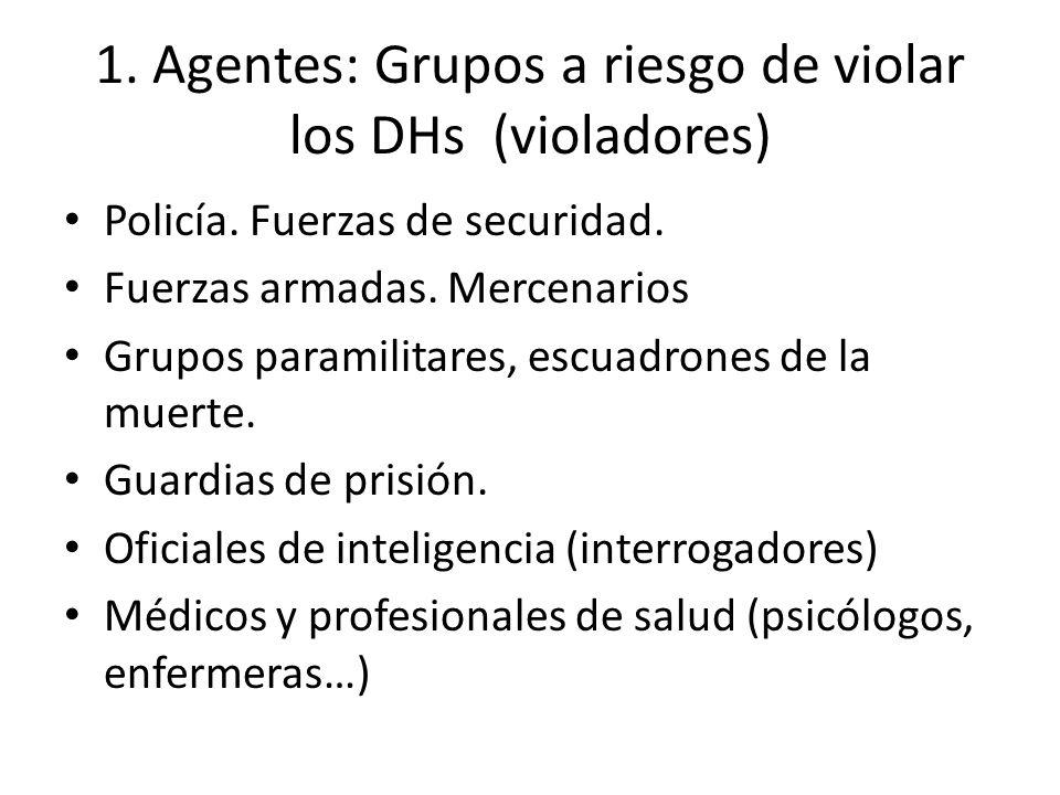 1. Agentes: Grupos a riesgo de violar los DHs (violadores) Policía. Fuerzas de securidad. Fuerzas armadas. Mercenarios Grupos paramilitares, escuadron